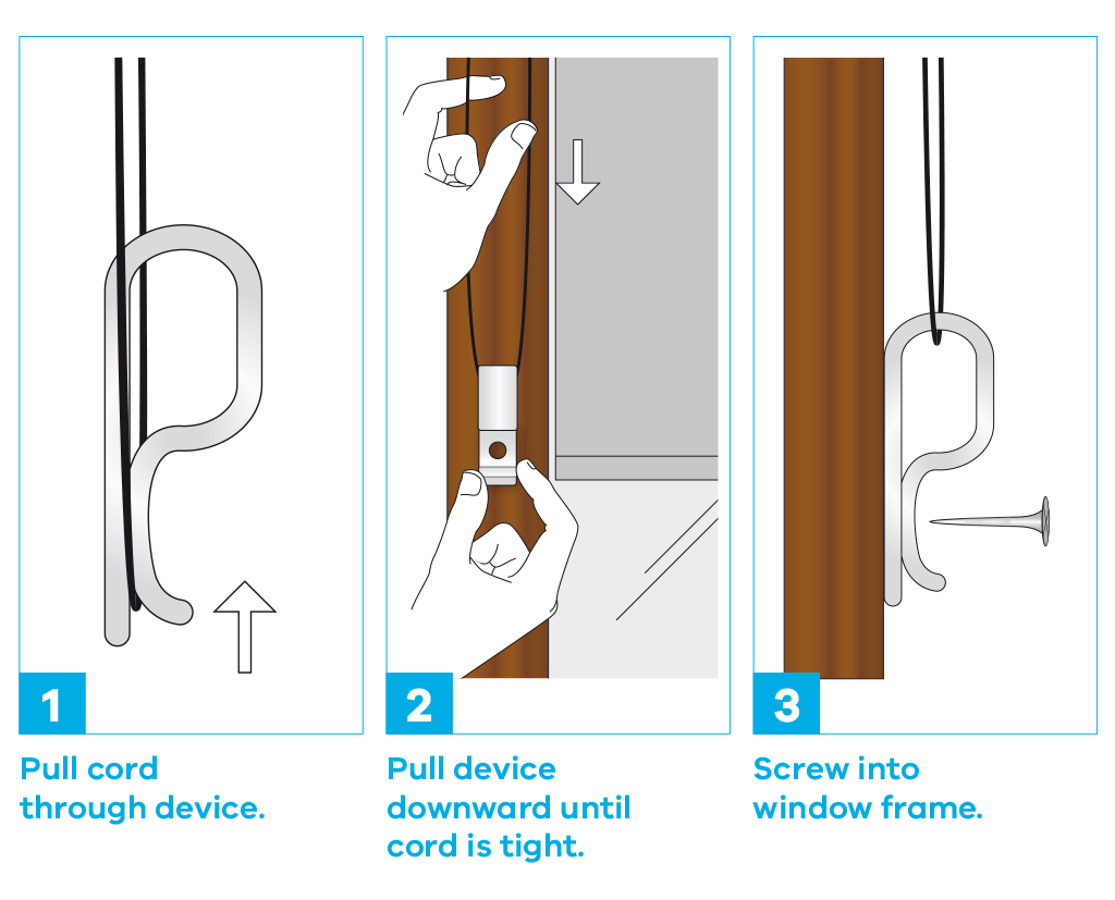 Step 1 - Pull cord through device. Step 2 - Pull device downward until cord if tight. Step 3 - Screw into window frame.